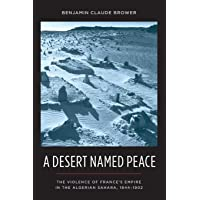 A Desert Named Peace: The Violence of France's Empire in the Algerian Sahara, 1844-1902 (History and Society of the…