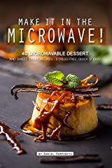 Make it in the Microwave!: 40 Microwavable Dessert and Sweet Treat Recipes – Stress-Free, Quick n' Easy Kindle Edition