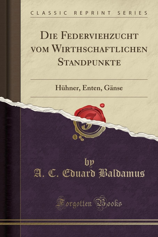 Die Federviehzucht vom Wirthschaftlichen Standpunkte: Hühner, Enten, Gänse (Classic Reprint)