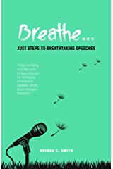 Breathe... Just Steps to Breathtaking Speeches: 7 Steps to Putting Your Best Voice Forward: Discover the Techniques of Voice-Over Speakers, Actors, and Professional Presenters Kindle Edition