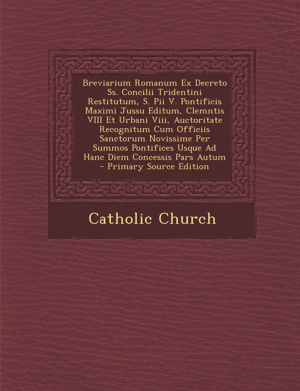 Breviarium Romanum Ex Decreto SS. Concilii Tridentini Restitutum, S. Pii V. Pontificis Maximi Jussu Editum, Clemntis VIII Et Urbani VIII, Auctoritate (Latin Edition) pdf epub