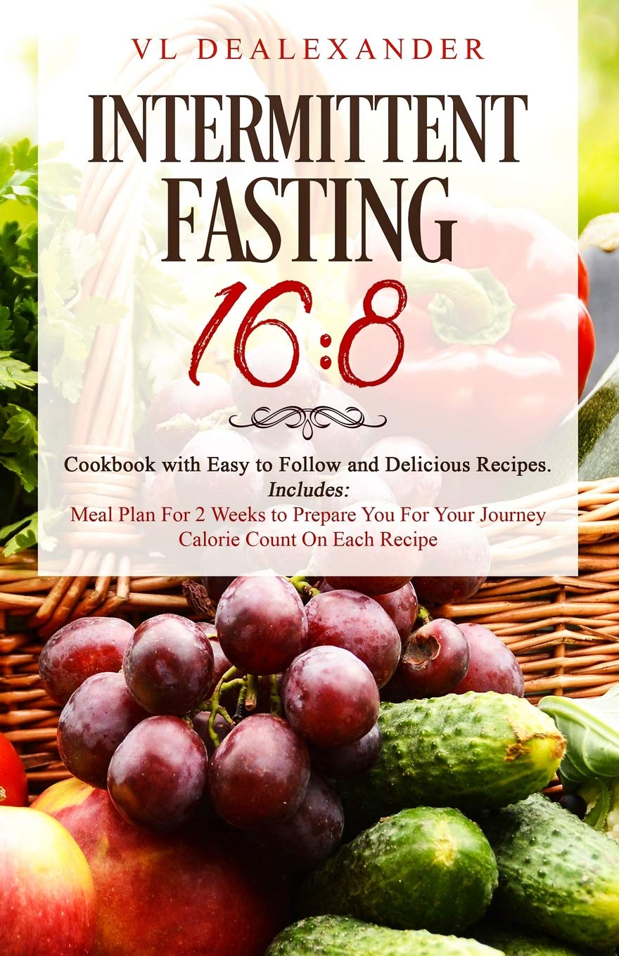 Intermittent Fasting 16 8 Cookbook With Easy To Follow And Delicious Recipes Includes Meal Plan For 2 Weeks To Prepare You For Your Journey Calorie Count On Each Recipe Dealexander Vl 9781795337038 Amazon Com Books