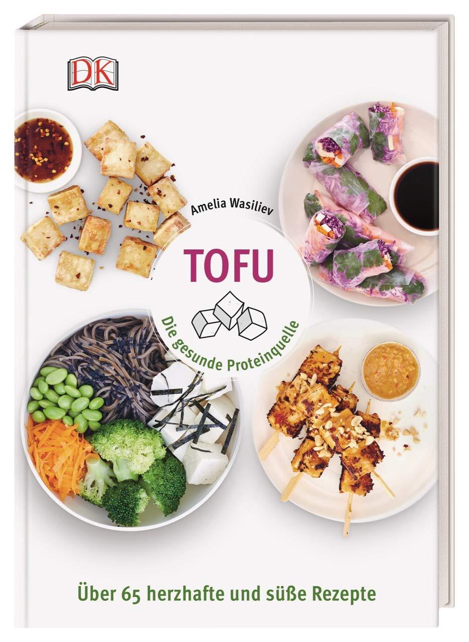 Tofu: Die gesunde Proteinquelle. Über 65 herzhafte und süße ...
