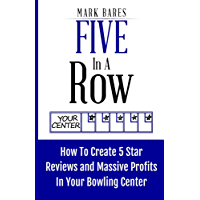 Five In A Row: How To Create 5 Star Reviews And Massive Profits In Your Bowling Center