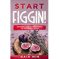 Start Figgin!: Beginner's Guide On How To Grow Fig Trees (Ficus carica)