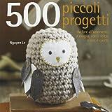 500 piccoli progetti da fare all'unicinetto, a maglia, con il feltro o con ago e filo