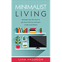 Minimalist Living: Declutter Your Life, Learn To Get More from Less and Learn Simple Essentialism (English Edition)