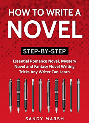 How to Write a Novel: Step-by-Step | Essential Romance Novel; Mystery Novel and Fantasy Novel Writing Tricks Any Writer Can Learn (Writing Best Seller Book 1)