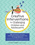 Creative Interventions for Challenging Children & Adolescents: 186 Techniques, Activities, Worksheets & Communication Tips to Change Behaviors