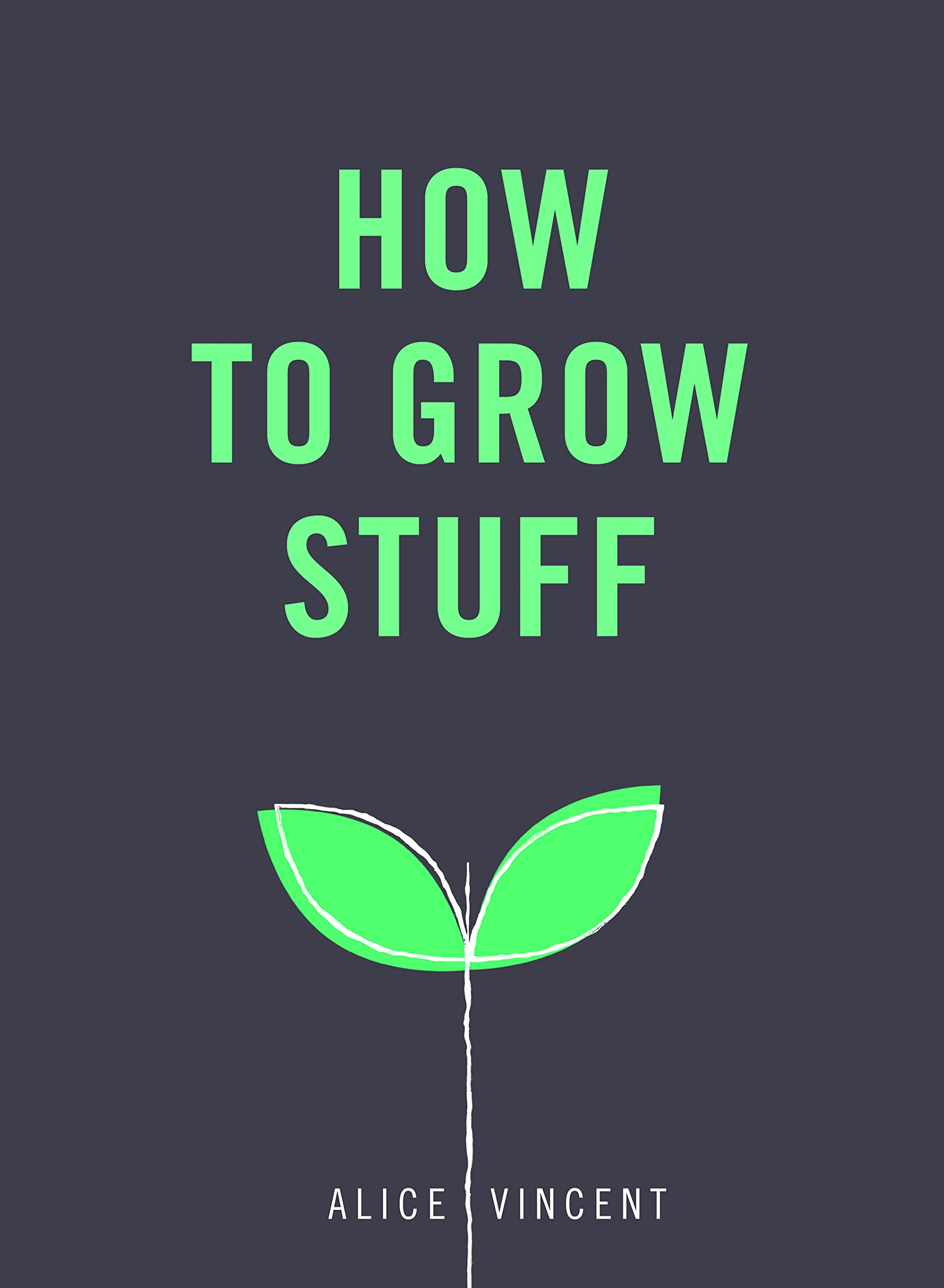 Download How to Grow Stuff: Easy, No-Stress Gardening for Beginners PDF