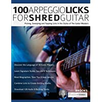 100 Arpeggio Licks for Shred Guitar: Picking, Sweeping and Tapping Licks in the Styles of The Guitar Masters (Rock…