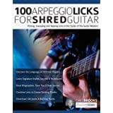 100 Arpeggio Licks for Shred Guitar: Picking, Sweeping and Tapping Licks in the Styles of The Guitar Masters (Rock Guitar Arp