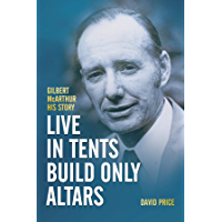 Live in Tents - Build Only Altars: Gilbert McArthur - His Story