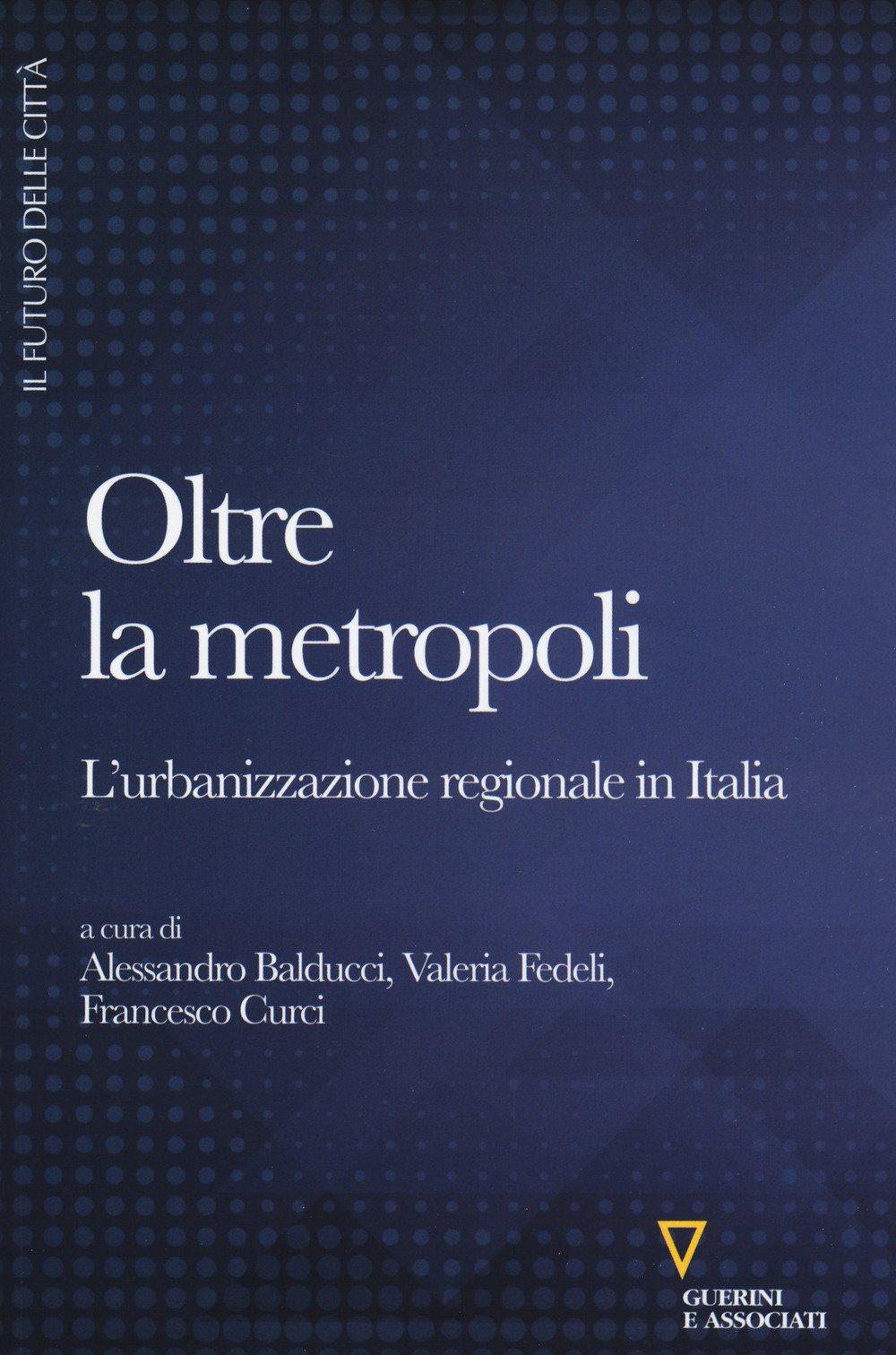 Oltre la metropoli. L'urbanizzazione regionale in Italia Copertina flessibile – 4 mag 2017 A. Balducci V. Fedeli F. Curci Guerini e Associati