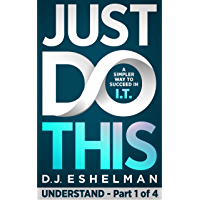 Just Do This: A Simpler Way To Succeed In I.T. - Understand, Book 1 of 4 (English Edition)