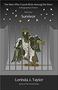 The Man Who Found Birds among the Stars, Part Four: Survivor: A Biographical Fiction