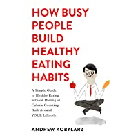 How Busy People Build Healthy Eating Habits: A Simple Guide to Healthy Eating without Dieting or Calorie Counting. Built Around YOUR Lifestyle.