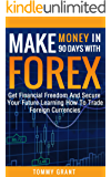 Make Money: In 90 Days With: Forex: Get Financial Freedom And Secure Your Future Learning How To Trade Foreign Currencies (Small Business, Stocks, Online ... Finances, Forex Trading, investing Book 1)