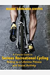 A Concise Guide to Serious Recreational Cycling: Riding as a Lifetime Fitness and Social Activity Kindle Edition