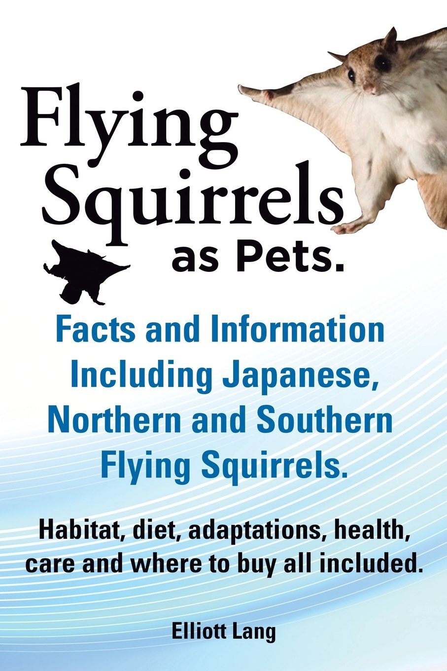 Flying Squirrels as Pets. Facts and Information. Including Japanese, Northern and Southern Flying Squirrels. Habitat, Diet, Adaptations, Health, Care pdf epub