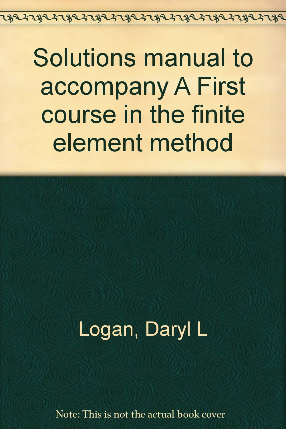 Solutions manual to accompany A First course in the finite element method:  Daryl L Logan: 9780534053956: Amazon.com: Books