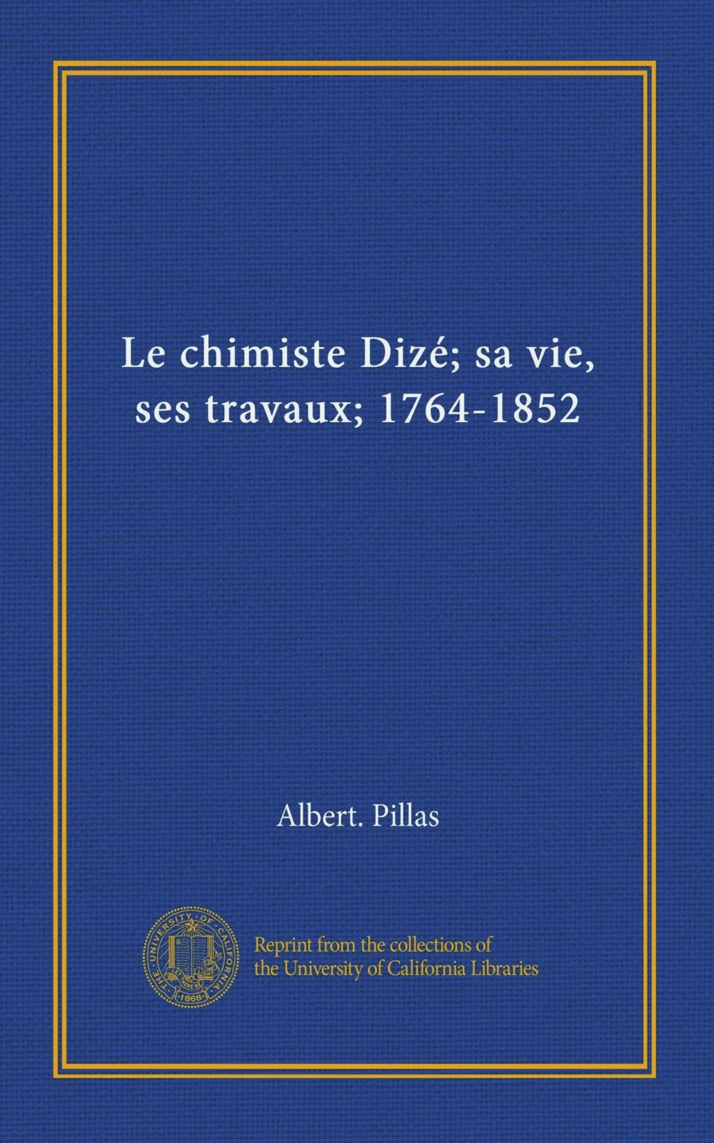 Download Le chimiste Dizé; sa vie, ses travaux; 1764-1852 (French Edition) ebook