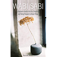 Wabi Sabi: A Beginner's Guide to the Art of Simplicity and Taking Pleasure in Simple  Things. Book 1 (English Edition)