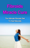 Fibroids Miracle Cure: The Ultimate Fibroids Diet to Heal Naturally