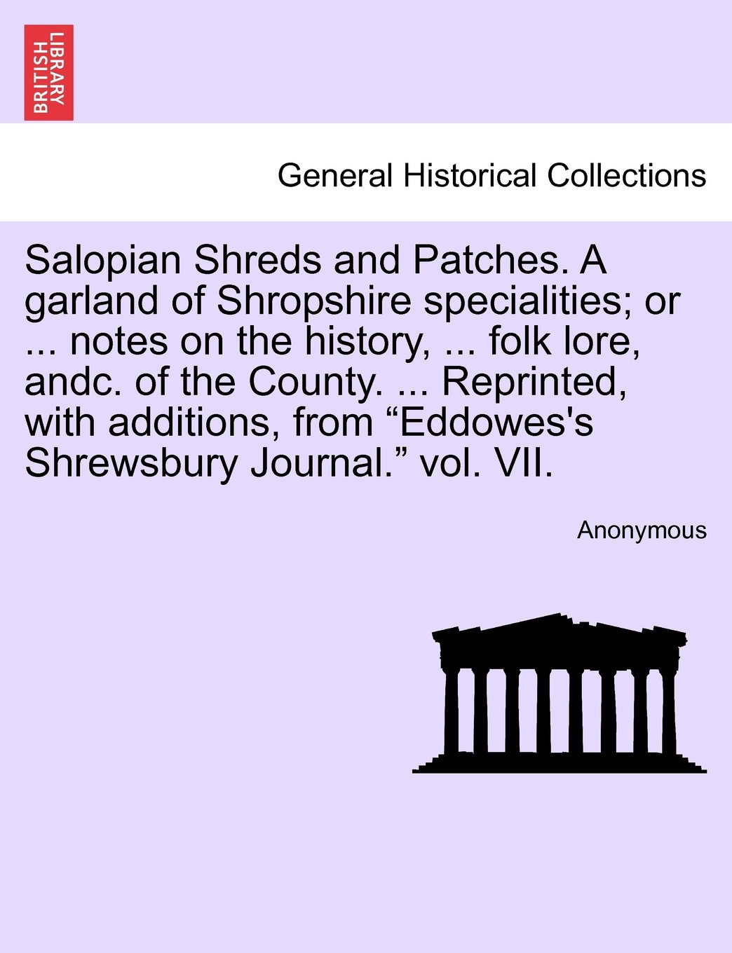 "Salopian Shreds and Patches. A garland of Shropshire specialities; or ... notes on the history, ... folk lore, andc. of the County. ... Reprinted, ... ""Eddowes's Shrewsbury Journal."" vol. VII. pdf"