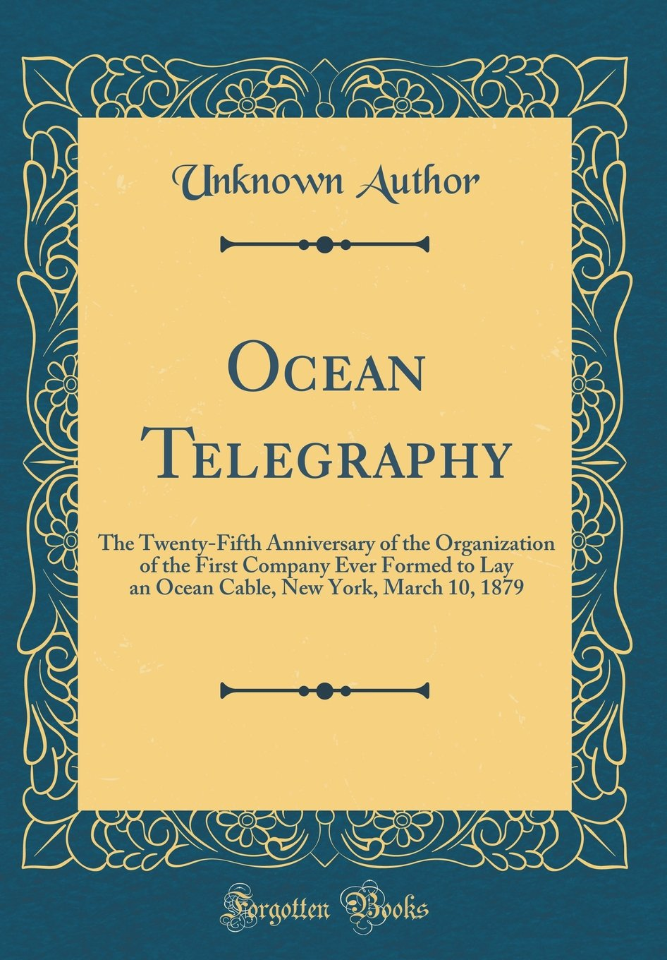 Download Ocean Telegraphy: The Twenty-Fifth Anniversary of the Organization of the First Company Ever Formed to Lay an Ocean Cable, New York, March 10, 1879 (Classic Reprint) PDF