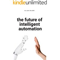 The Future of Intelligent Automation: The Future of Applying Artificial Intelligence, Machine Learning, Cognitive Automation and other Emerging Technologies ... Robotic Process Automation (English Edition)
