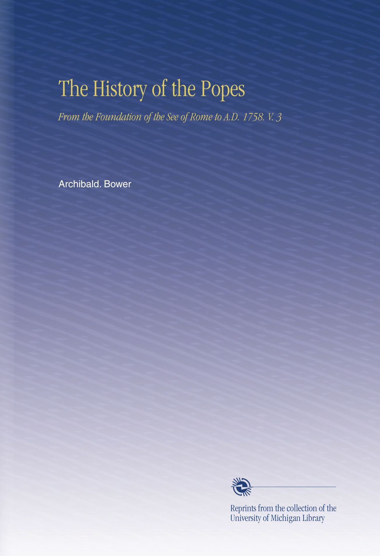 The History of the Popes: From the Foundation of the See of Rome to A.D. 1758. V. 3 pdf