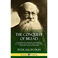 The Conquest of Bread: A Critique of Capitalism and Feudalist Economics, with Collectivist Anarchism Presented as an Alternative (Hardcover)