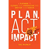 Plan, Act, Impact: A Playbook to Elevate Your Perspective and Unstick Your Career