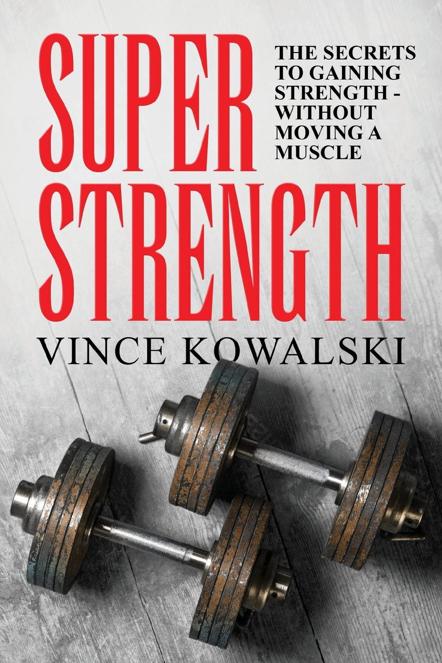 Download Super Strength: The Secret to Gaining Strength - Without Moving a Muscle (The Bigger Leaner Stronger Muscle Series) (Volume 4) PDF