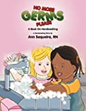 NO MORE GERMS PLEASE: A Book On Handwashing