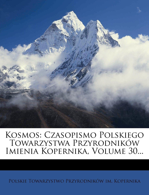 Download Kosmos: Czasopismo Polskiego Towarzystwa Przyrodników Imienia Kopernika, Volume 30... (Polish Edition) PDF