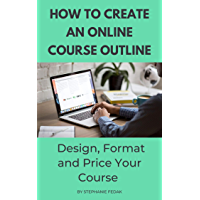 HOW TO CREATE AN ONLINE COURSE OUTLINE: Design, Format and Price Your Course (English Edition)