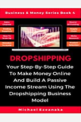 Dropshipping: Your Step-By-Step Guide To Make Money Online And Build A Passive Income Stream Using The Dropshipping Business Model (Business & Money Series) Paperback