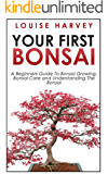 Your First Bonsai: A Beginners Guide To Bonsai Growing, Bonsai Care and Understanding The Bonsai (The Art of Bonsai, Bonsai Care, Bonsai Gardening) (English Edition)