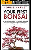 Your First Bonsai: A Beginners Guide To Bonsai Growing, Bonsai Care and Understanding The Bonsai (The Art of Bonsai, Bonsai Care, Bonsai Gardening) (English Edition)