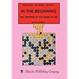 In the Beginning: The Opening in the Game of Go (Elementary Go Series) (Volume 1)
