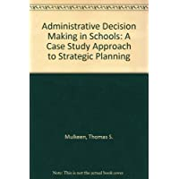 Administrative Decision Making in Schools: A Case Study Approach to Strategic Planning