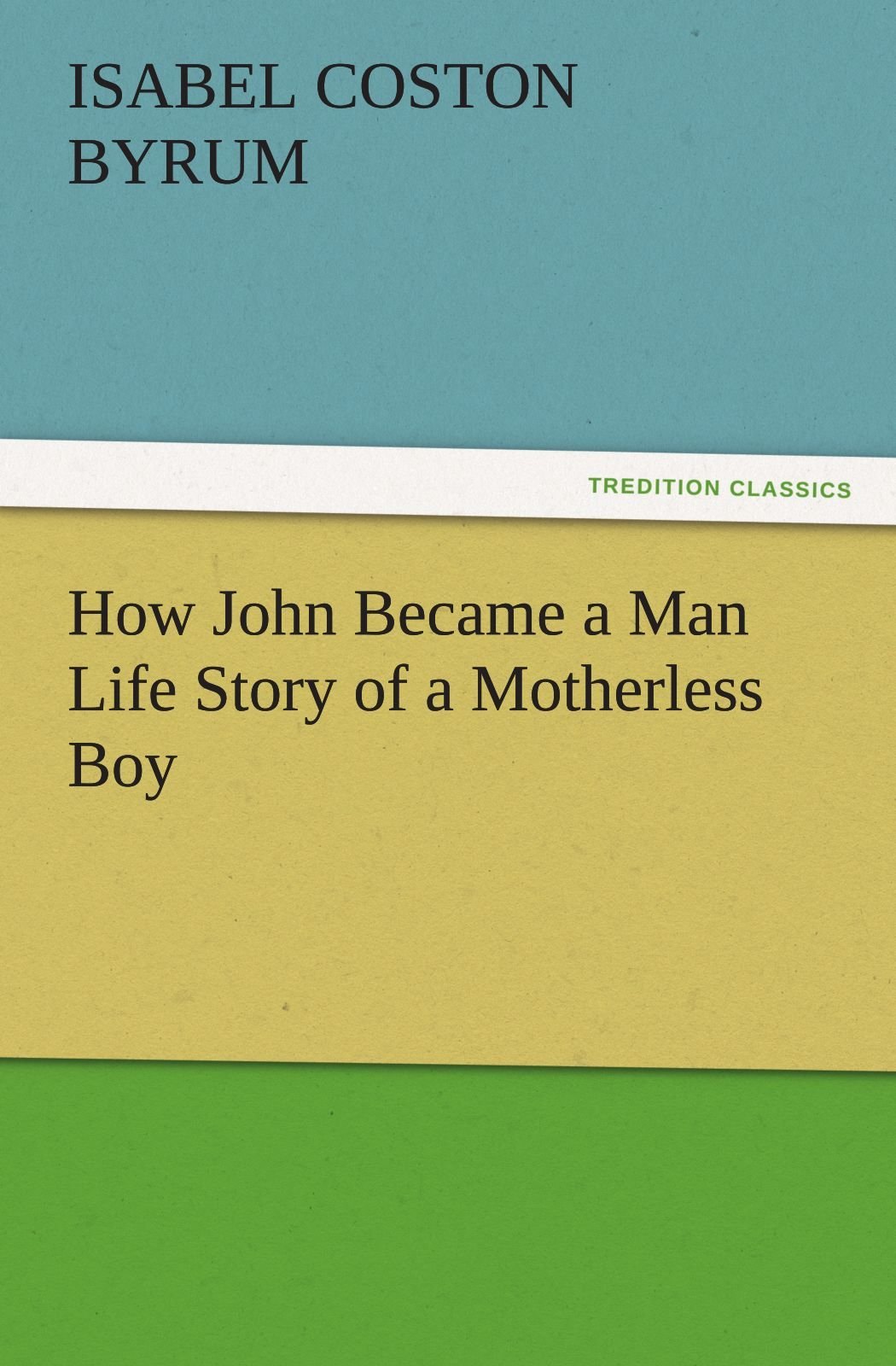 Read Online How John Became a Man Life Story of a Motherless Boy (TREDITION CLASSICS) PDF