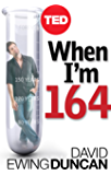 When I'm 164: The New Science of Radical Life Extension, and What Happens If It Succeeds (Kindle Single) (TED Books Book 18)