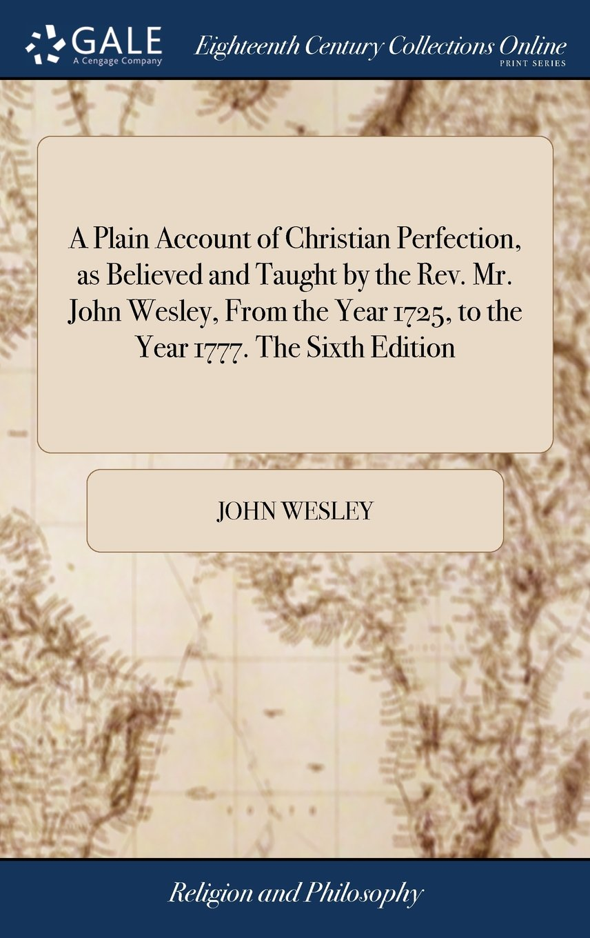 A Plain Account of Christian Perfection, as Believed and Taught by the Rev. Mr. John Wesley, from the Year 1725, to the Year 1777. the Sixth Edition pdf epub
