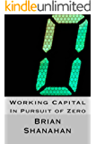 Working Capital: In Pursuit of Zero: How to Eliminate Working Capital
