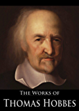 The Complete Works of Thomas Hobbes: Leviathan, Behemoth, The Art Of Rhetoric and The Art Of Sophistry, A Dialogue Between A Philosopher and A Student, ... (6 Books With Active Table of Contents)