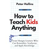 How to Teach Kids Anything: Create Hungry Learners Who can Remember, Synthesize, and Apply Knowledge (Learning how to Learn)
