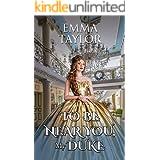 To be Near You, My Duke: A Steamy Historical Regency Romance